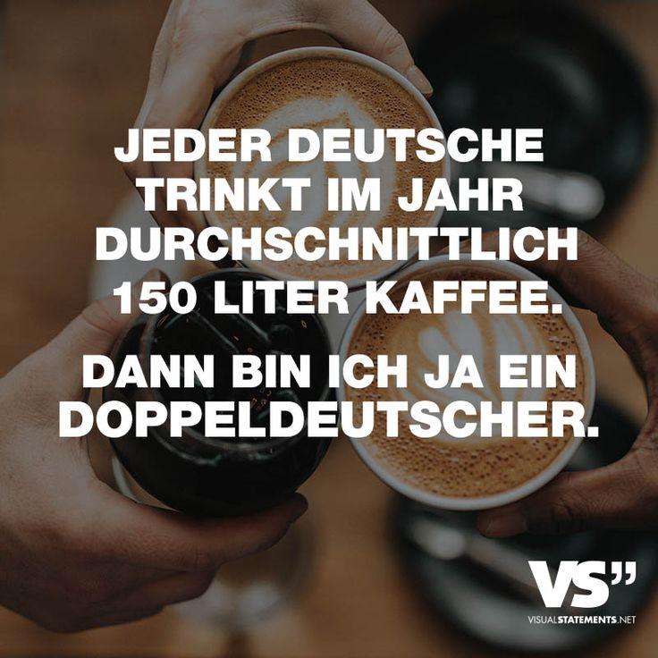"""Visual Statements®️️ Sprüche/ Zitate/ Quotes/ Essen/ """"JEDER DEUTSCHE TRINKT IM JAHR DURCHSCHNITTLICH 150 LITER KAFFEE. DANN BIN ICH JA EIN DOPPELDEUTSCHER."""""""
