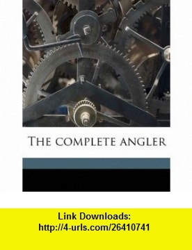 The complete angler (9781177148474) Izaak Walton, Charles Cotton , ISBN-10: 1177148471  , ISBN-13: 978-1177148474 ,  , tutorials , pdf , ebook , torrent , downloads , rapidshare , filesonic , hotfile , megaupload , fileserve