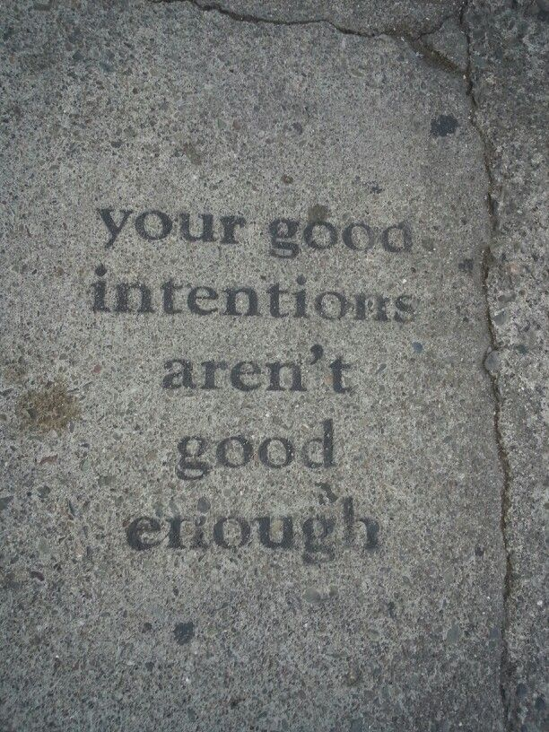 Your good intentions aren't good enough.Intentions Arenal T, Today Texts