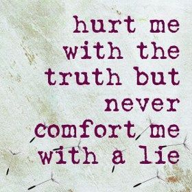 Comfort me with the Truth but never   comfort me with a lie .,,