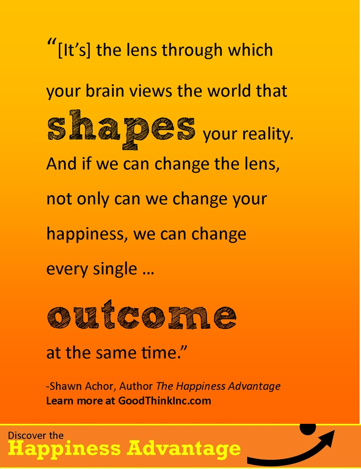 The lens shapes reality and outcome   Shawn Achor  Goodthinkinc.com  The Happiness Advantage