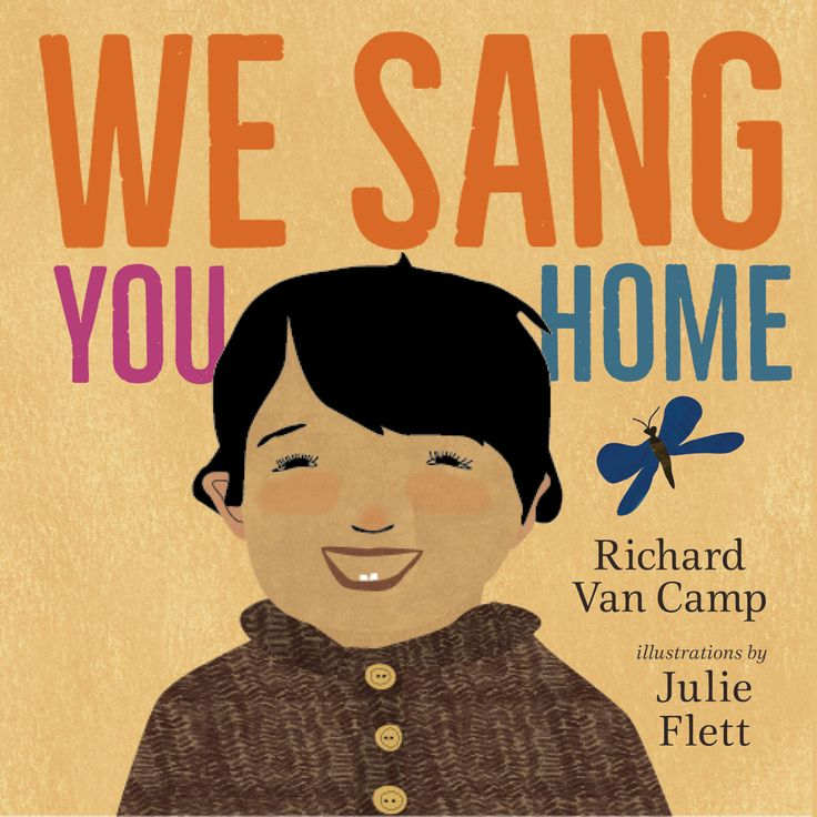 We Sang You Home Written by Richard Van Camp and Illustrated by Julie Flett http://blog.orcabook.com/tuesday-talk-with-richard-van-camp/