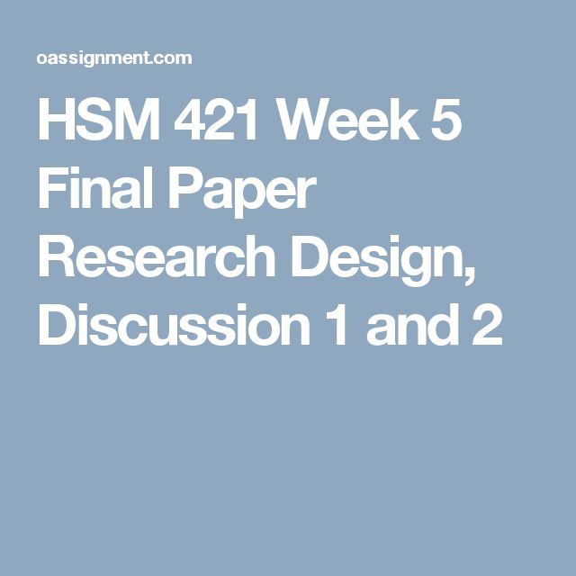 HSM 421 Week 5 Final Paper Research Design, Discussion 1 and 2