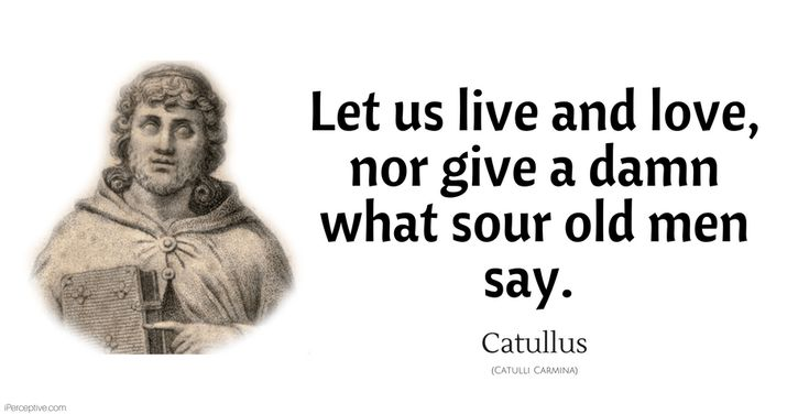 Catullus Quote: Let us live and love, nor give a damn what sour old men say.