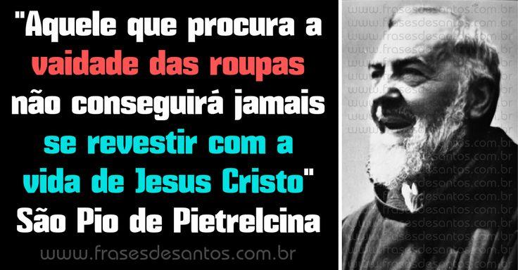 """""""Aquele que procura a vaidade das roupas não conseguirá jamais se revestir com a vida de Jesus Cristo."""" São Pio de Pietrelcina #JesusCristo #PadrePio #vaidade"""