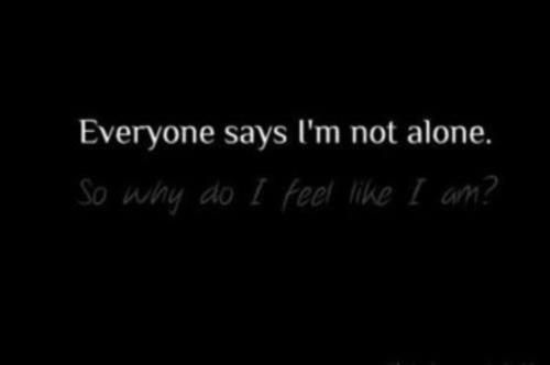 They all say I'm not alone, but I feel so lonely ...