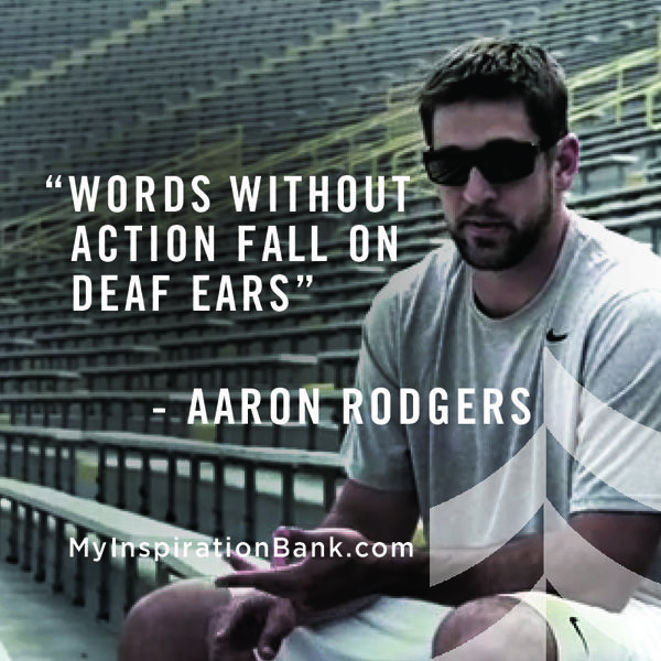 """Words without action fall on deaf ears""--#AaronRodgers #Quotes www.MyInspirationBank.com"