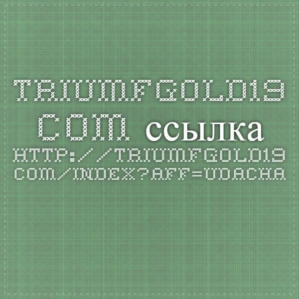 triumfgold19.com ссылка http://triumfgold19.com/index?aff=udacha777