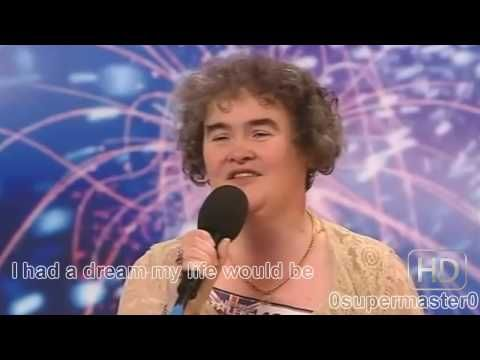 Susan Boyle, 47 Singing I dreamed a dream from Les Miserables for Britains Got Talent. With Subtitles!    HD: http://www.youtube.com/watch?v=yix0MyJnBQA=1    Subtitles also in the Video!    I dreamed a dream in time gone by  When hope was high  And life worth living  I dreamed that love would never die  I dreamed that God would be forgiving.  ...