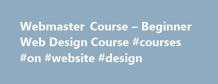 Webmaster Course – Beginner Web Design Course #courses #on #website #design http://nebraska.remmont.com/webmaster-course-beginner-web-design-course-courses-on-website-design/  # Beginner Web Design Courses Learn the Secret to Better Web Design for Beginners Have you ever thought about starting an exciting career as a webmaster? Or maybe you just want to create pages for your own personal or business site. Now you can! You can use simple beginner web design courses to help you get started. I…