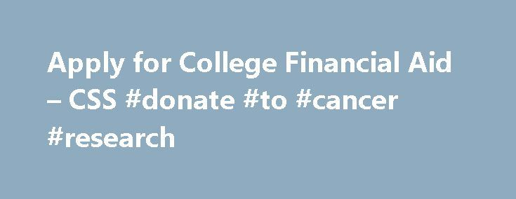 Apply for College Financial Aid – CSS #donate #to #cancer #research http://donate.nef2.com/apply-for-college-financial-aid-css-donate-to-cancer-research/  #gift aid # CSS / Financial Aid PROFILE What you need to know before you apply for financial aid View this interactive presentation before you start your PROFILE application.The minimum browser requirements to view the presentation are Internet Explorer 9+, Chrome 21+, Safari 5.1+, Firefox 14+, iPad 5+, and Android tablet 4.1+. Download…