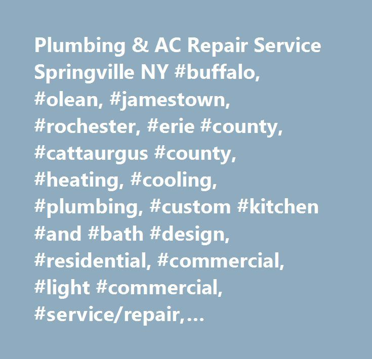 Plumbing & AC Repair Service Springville NY #buffalo, #olean, #jamestown, #rochester, #erie #county, #cattaurgus #county, #heating, #cooling, #plumbing, #custom #kitchen #and #bath #design, #residential, #commercial, #light #commercial, #service/repair, #replacement, #maintenance, #new #construction, #remodeling, #air #conditioning, #furnaces, #radiant #floor #heat, #water #heaters, #well #pumps, #zoning, #air #filters, #air #balancing, #kitchen #cabinets, #lennox, #goulds, #bertch…