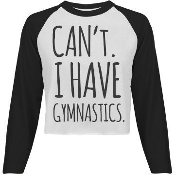 "Can't, I Have Gymnastics | Hey gymnast! Be a little sassy with a cute and funny long sleeve raglan gymnastics crop top. Gymnastics 24/7. Show it with this ""Can't. I have gymnastics"" cropped tee. #gymnastics #gymnasts"