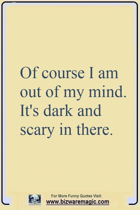 Of Course I Am Out Of My Mind It S Dark And Scary In There Click The Pin For More Funny Quotes Share The C Sister Quotes Funny Funny Quotes One Liner