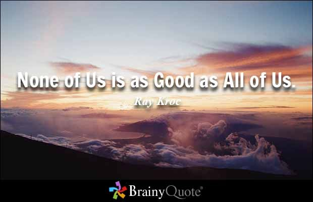 None of Us is as Good as All of Us. - Ray Kroc