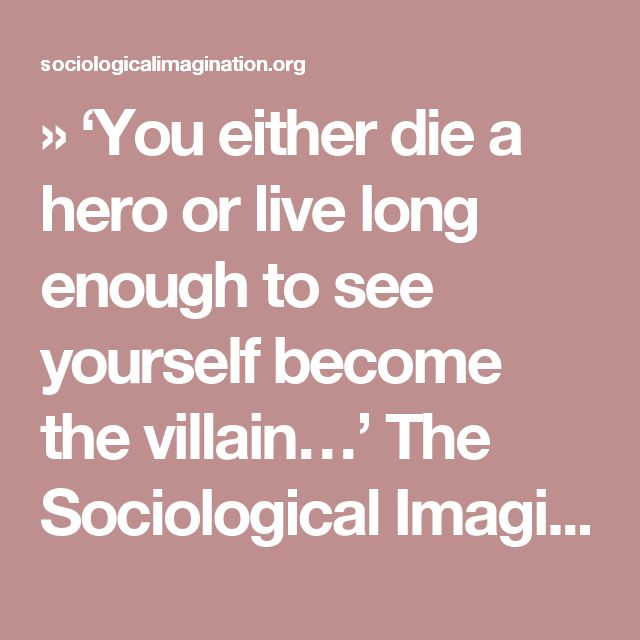 » 'You either die a hero or live long enough to see yourself become the villain…' The Sociological Imagination