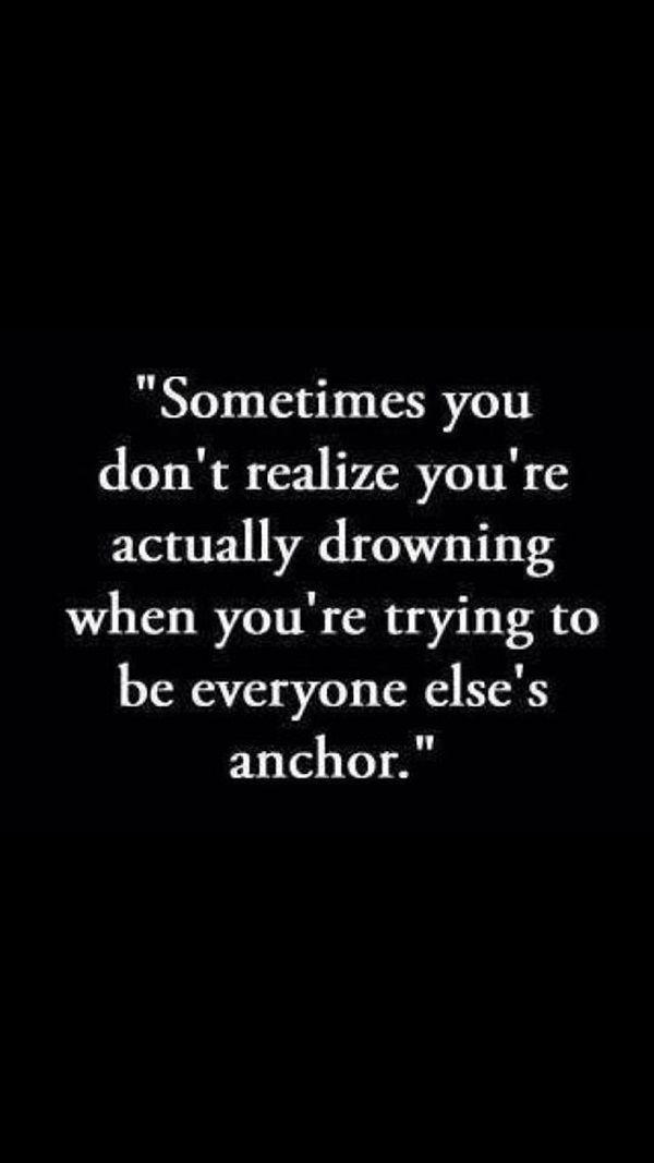 Sometimes you don't realize you're actually drowning when you're trying to be everyone else's anchor.
