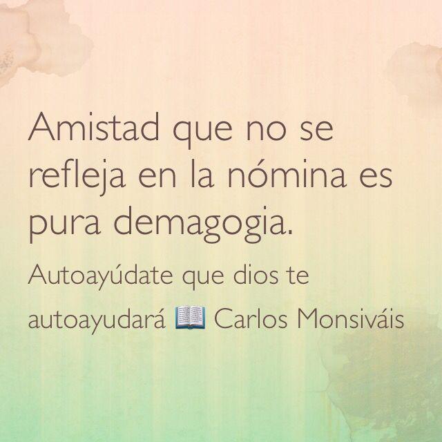 Amistad que no se refleja en la nómina es pura demagogia. Autoayúdate que dios te autoayudará;  Carlos Monsiváis.