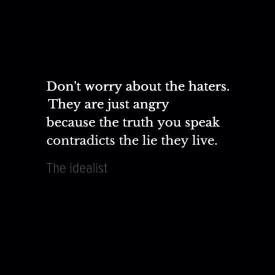 Non preoccuparti di quelli che ti odiano: sono solo arrabbiati perché la realtà di cui parli non coincide con la menzogna che vivono.
