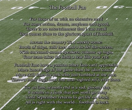 The Football Fan - A humorous gift poem about football fans and everything their sport means to them. Football fans are passionate, knowledgeable, and live for their weekly ritual of food, friends and fun. For only $11.99, this makes the perfect poetry gift for that football fanatic in your life.