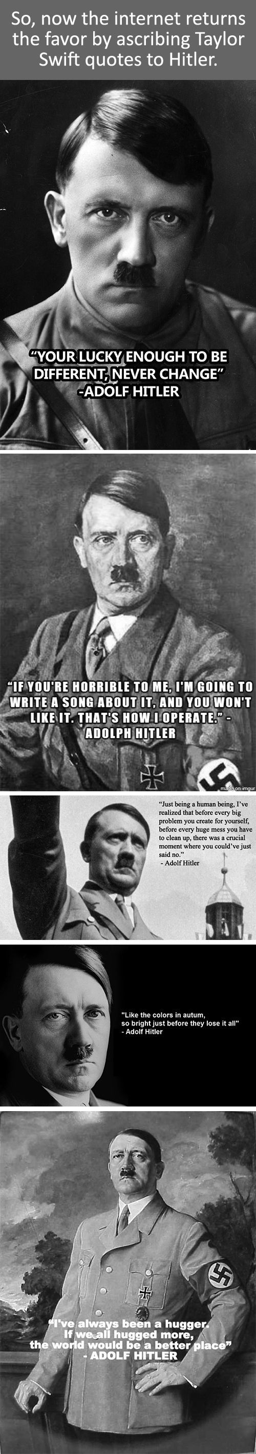 How about Taylor Swift quotes as stated by Hitler? - http://geekstumbles.com/funny/lolsnaps/how-about-taylor-swift-quotes-as-stated-by-hitler/