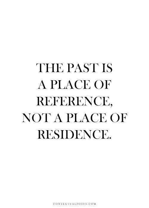 """The past is a place of reference. Not a  place of residence. #quote"""