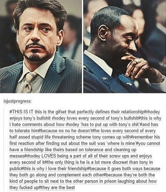 Even if Rhodey pretends like he has deal with his bullshit (which who doesn't?) he loves, enjoys dealing with Tony's bullshit (probably because he too is a part of it XD)