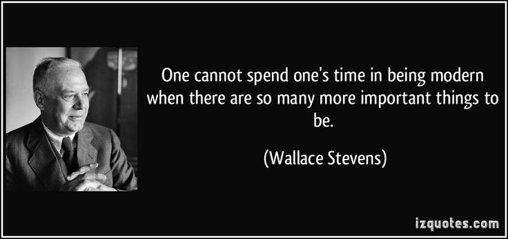 One cannot spend one's time in being modern when there are so many more important things to be. (Wallace Stevens) #quotes #quote #quotations #WallaceStevens