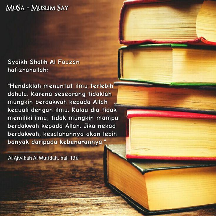 """Syaikh Shalih Al Fauzan hafizhahullah:  """"Hendaklah menuntut ilmu terlebih dahulu. Karena seseorang tidaklah mungkin berdakwah kepada Allah kecuali dengan ilmu. Kalau dia tidak memiliki ilmu, tidak mungkin mampu berdakwah kepada Allah. Jika nekad berdakwah, kesalahannya akan lebih banyak daripada kebenarannya."""" __________ Al Ajwibah Al Mufidah, hal. 136."""