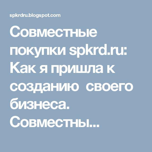 Совместные покупки spkrd.ru: Как я пришла к созданию своего бизнеса. Совместны...