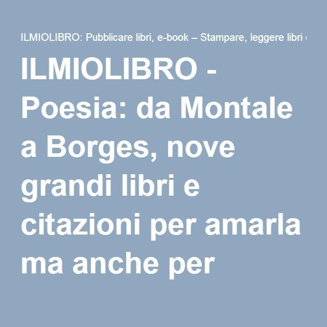 ILMIOLIBRO - Poesia: da Montale a Borges, nove grandi libri e citazioni per amarla ma anche per capirla - La poesia