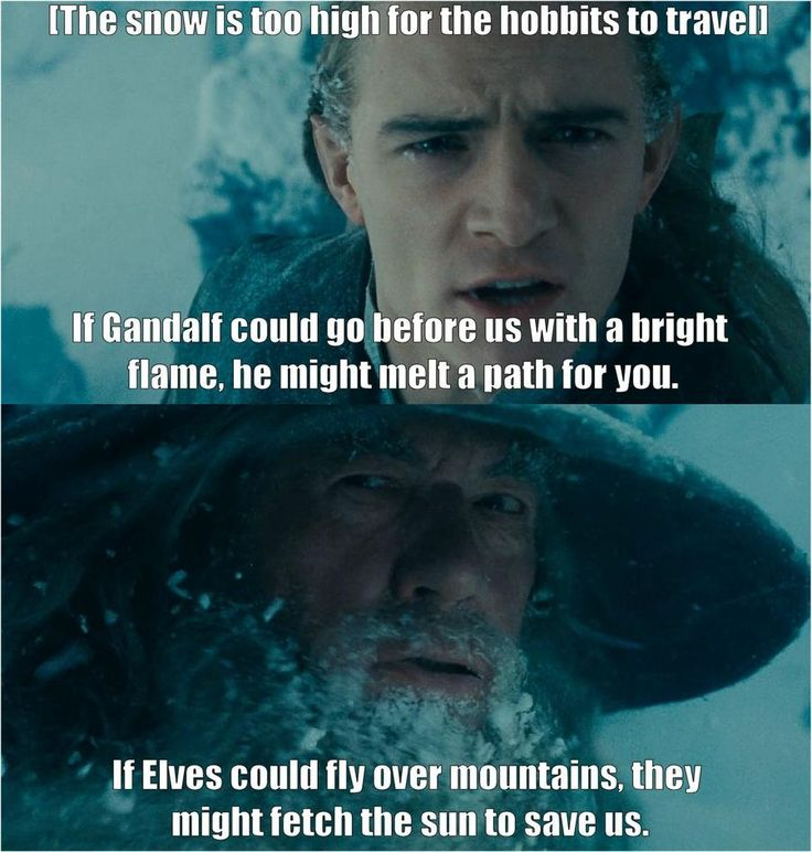 "Book Gandalf Was Quite Sarcastic ---> Yep, but then Legolas actually runs ahead later and says ""I go to find the sun!"" :D"