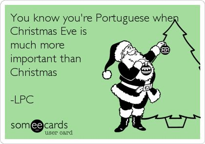 Free, Family Ecard: You know you're Portuguese when Christmas Eve is much more important than Christmas  -LPC