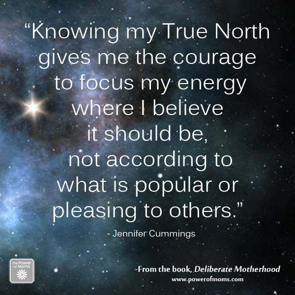 """Knowing my True North gives me the courage to focus my energy where I believe it should be, not according to what is popular or pleasing to others."""