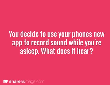 You decide to use your phone's new app to record sound while you're asleep. What does it hear? - My sister told me I was talking in my sleep. I meant to prove her wrong. I don't think I should be glad that I did...