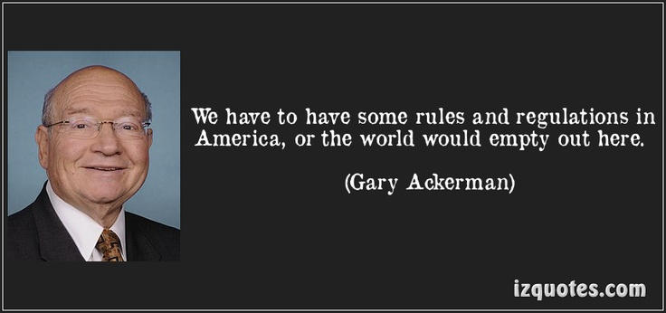 We have to have some rules and regulations in America, or the world would empty out here. (Gary Ackerman) #quotes #quote #quotations #GaryAckerman