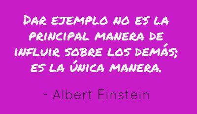 Dar ejemplo no es la principal manera de influir sobre los demás; es la única manera. Albert Einstein #Frases  http://formulasparaganardinero.com/como-enfrentar-la-crisis-segun-albert-einstein-y-15-frases-aplicables-para-emprendedores/