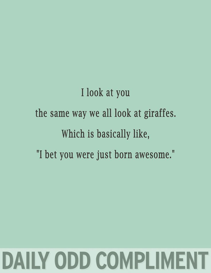 Remember how awesome I thought that the giraffes were the other day at the zoo? You are just like that.