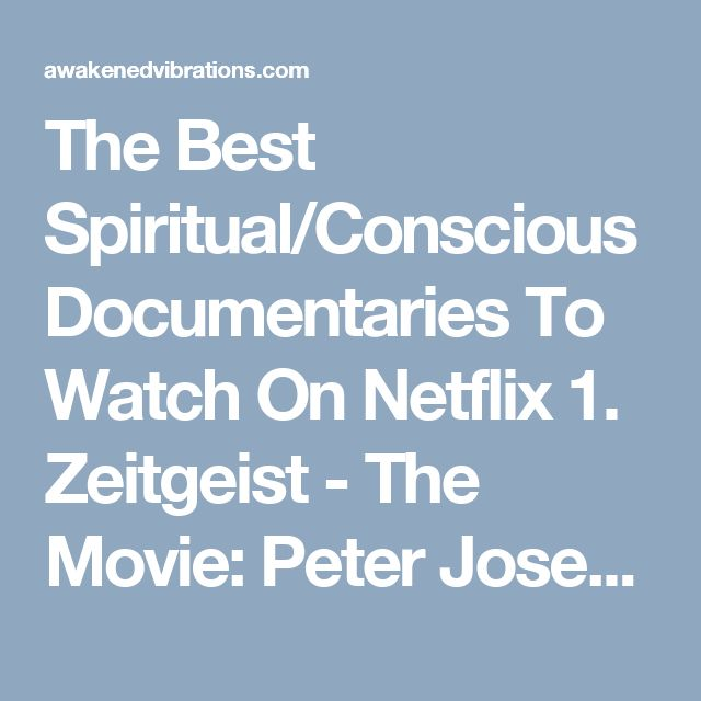 The Best Spiritual/Conscious Documentaries To Watch On Netflix 1. Zeitgeist - The Movie: Peter Joseph explores the controversial links between organized religion, the global financial markets and the...