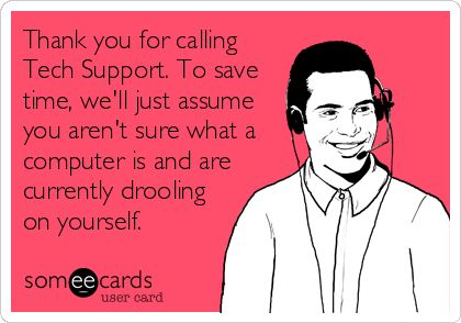 Thank you for calling Tech Support. To save time, we'll just assume you aren't sure what a computer is and are currently drooling on yourself.