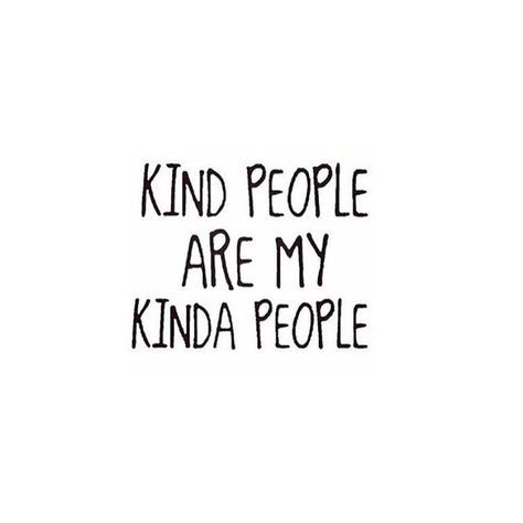 Kind people are my kinda people //