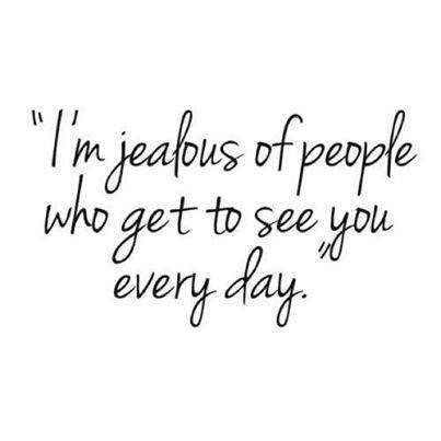 I'm jealous of people who get to see you every day.