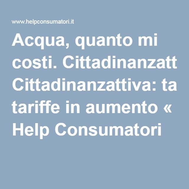 Acqua, quanto mi costi. Cittadinanzattiva: tariffe in aumento « Help Consumatori