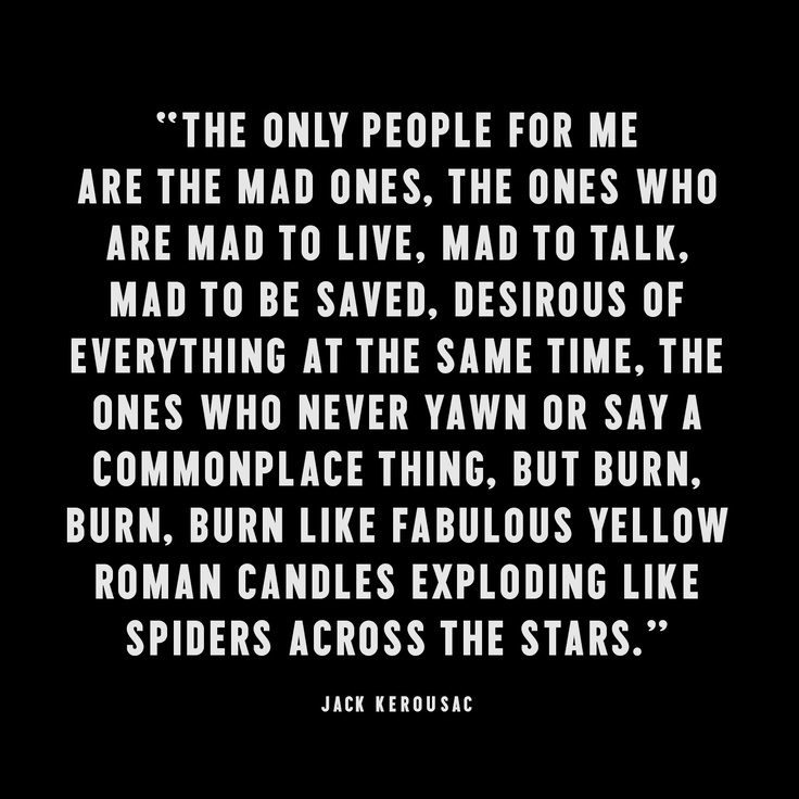 The only people for me are the mad ones...