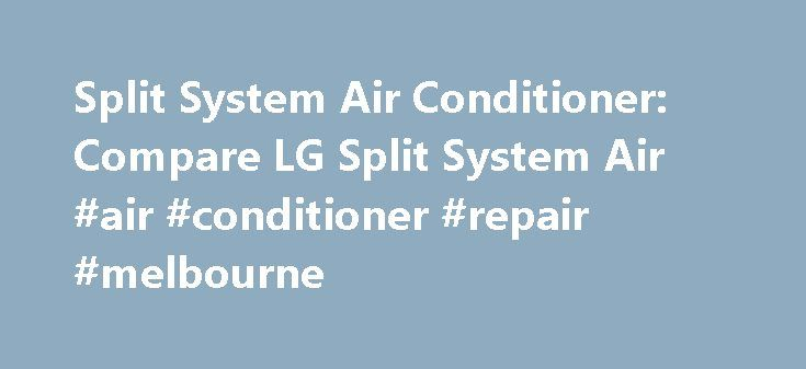 Split System Air Conditioner: Compare LG Split System Air #air #conditioner #repair #melbourne http://south-africa.nef2.com/split-system-air-conditioner-compare-lg-split-system-air-air-conditioner-repair-melbourne/  # To properly experience our LG.com website, you will need to use an alternate browser or upgrade to a newer version of internet Explorer (IE9 or greater). The LG.com website utilizes responsive design to provide convenient experience that conforms to your devices screen size. In…