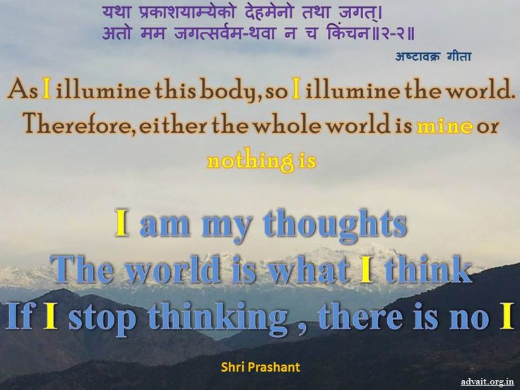 """""""As I illumine this body, so I illumine the world. Therefore, either the whole world is mine or nothing is.""""  ~ Ashtavakra Gita  """"I am my thoughts. The world is what I think. If I stop thinking, there is no I.""""  ~ Shri Prashant #shriprashant #advait #thoughts #world  Read at:- prashantadvait.com Watch at:- youtube.com/c/ShriPrashant Twitter:- @Prashant_Advait Website:- www.advait.org.in"""