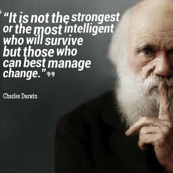 """""""It is not the strongest of the most intelligent who will survive but those who can best manage change.""""  ~~ Charles Darwin"""