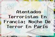 http://tecnoautos.com/wp-content/uploads/imagenes/tendencias/thumbs/atentados-terroristas-en-francia-noche-de-terror-en-paris.jpg Paris. Atentados terroristas en Francia: Noche de terror en París, Enlaces, Imágenes, Videos y Tweets - http://tecnoautos.com/actualidad/paris-atentados-terroristas-en-francia-noche-de-terror-en-paris/