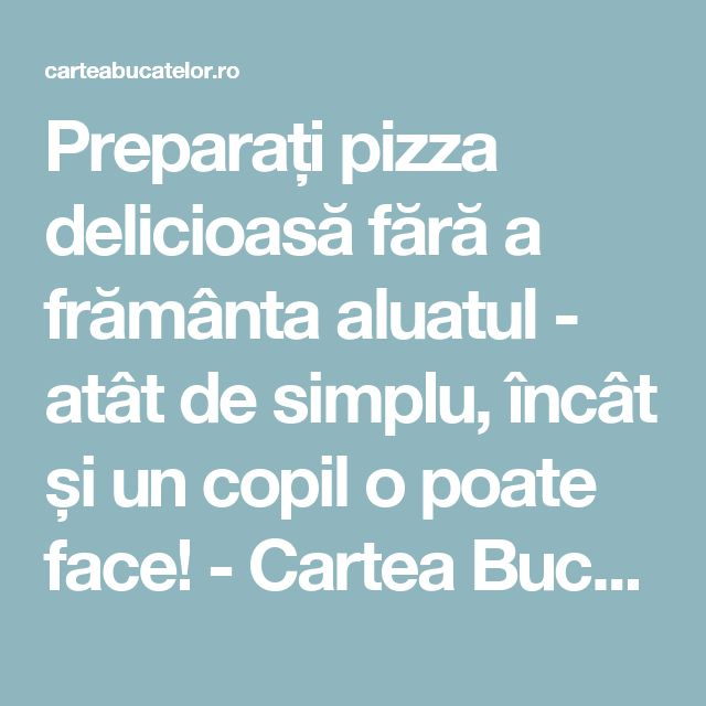 Preparați pizza delicioasă fără a frământa aluatul - atât de simplu, încât și un copil o poate face! - Cartea Bucatelor