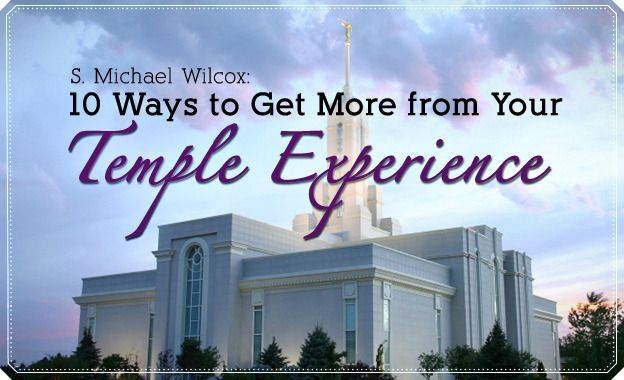 S. Michael Wilcox: 10 Ways to Get More from Your Temple Experience